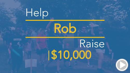 Help Rob raise $10,000.00